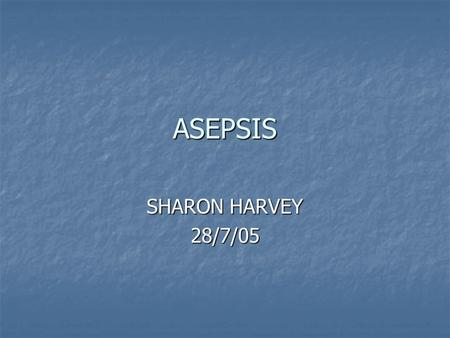 ASEPSIS SHARON HARVEY 28/7/05. ASEPSIS MEDICAL MEDICAL USED DURING DAILY ROUTINE CARE TO BREAK THE INFECTION CHAIN USED DURING DAILY ROUTINE CARE TO BREAK.