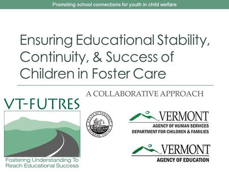 Promoting school connections for youth in child welfare Ensuring Educational Stability, Continuity, & Success of Children in Foster Care A COLLABORATIVE.