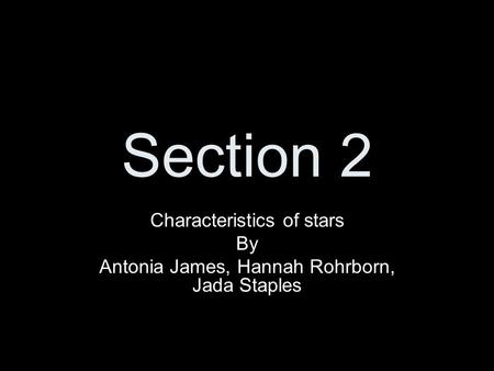 Section 2 Characteristics of stars By Antonia James, Hannah Rohrborn, Jada Staples.