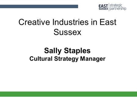 Creative Industries in East Sussex Sally Staples Cultural Strategy Manager.
