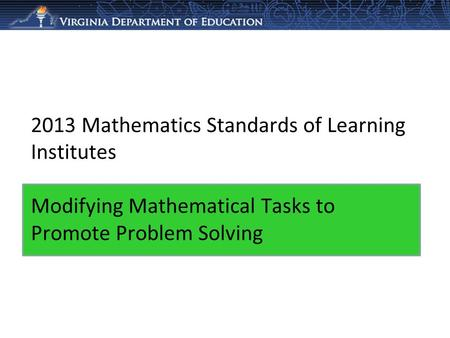 2013 Mathematics Standards of Learning Institutes Modifying Mathematical Tasks to Promote Problem Solving.