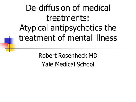 De-diffusion of medical treatments: Atypical antipsychotics the treatment of mental illness Robert Rosenheck MD Yale Medical School.
