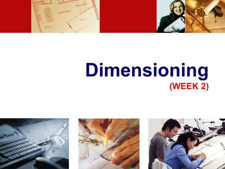 Dimensioning (WEEK 2) 1. LECTURE OBJECTIVES Introduction Dimensioning components Dimensioning object' s features Placement of dimensions. 2.