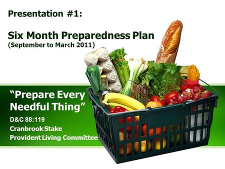 """Prepare Every Needful Thing"" D&C 88:119 Cranbrook Stake Provident Living Committee Presentation #1: Six Month Preparedness Plan (September to March 2011)"