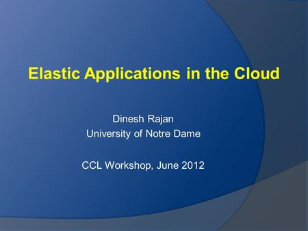 Elastic Applications in the Cloud Dinesh Rajan University of Notre Dame CCL Workshop, June 2012.