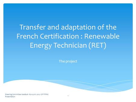 Transfer and adaptation of the French Certification : Renewable Energy Technician (RET) The project Steering Committee Karabuk -Nov15-16 2012- GIP FIPAG.