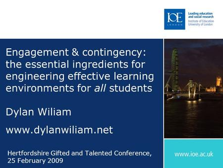 Engagement & contingency: the essential ingredients for engineering effective learning environments for all students Dylan Wiliam www.dylanwiliam.net Hertfordshire.