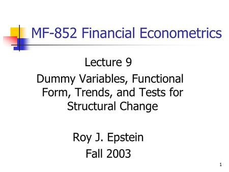 1 MF-852 Financial Econometrics Lecture 9 Dummy Variables, Functional Form, Trends, and Tests for Structural Change Roy J. Epstein Fall 2003.