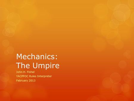 Mechanics: The Umpire John H. Fishel YACPFOC Rules Interpreter February 2013.