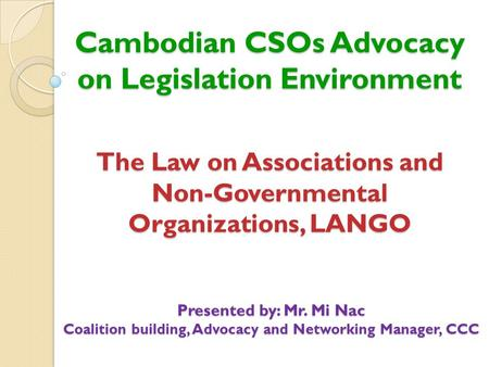 Cambodian CSOs Advocacy on Legislation Environment Presented by: Mr. Mi Nac Coalition building, Advocacy and Networking Manager, CCC The Law on Associations.
