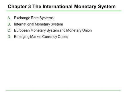 Chapter 3 The International Monetary System A.Exchange Rate Systems B.International Monetary System C.European Monetary System and Monetary Union D.Emerging.
