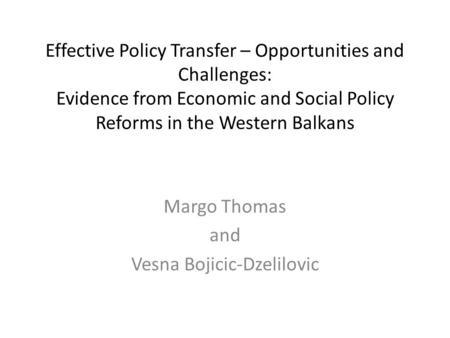 Effective Policy Transfer – Opportunities and Challenges: Evidence from Economic and Social Policy Reforms in the Western Balkans Margo Thomas and Vesna.