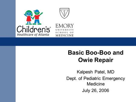 Basic Boo-Boo and Owie Repair Kalpesh Patel, MD Dept. of Pediatric Emergency Medicine July 26, 2006.