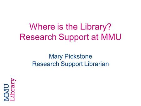 Where is the Library? Research Support at MMU Mary Pickstone Research Support Librarian.
