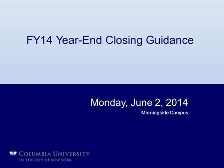 FY14 Year-End Closing Guidance Monday, June 2, 2014 Morningside Campus.