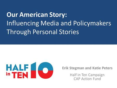Our American Story: Influencing Media and Policymakers Through Personal Stories Erik Stegman and Katie Peters Half in Ten Campaign CAP Action Fund.