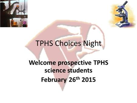 TPHS Choices Night Welcome prospective TPHS science students February 26 th 2015.