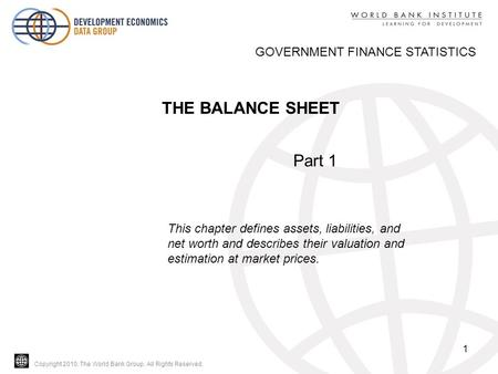 Copyright 2010, The World Bank Group. All Rights Reserved. 1 THE BALANCE SHEET GOVERNMENT FINANCE STATISTICS Part 1 This chapter defines assets, liabilities,