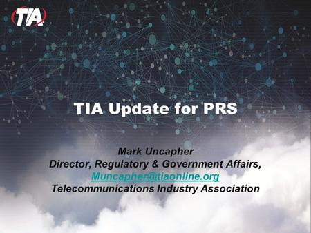 TIA Update for PRS Mark Uncapher Director, Regulatory & Government Affairs, Telecommunications Industry Association.
