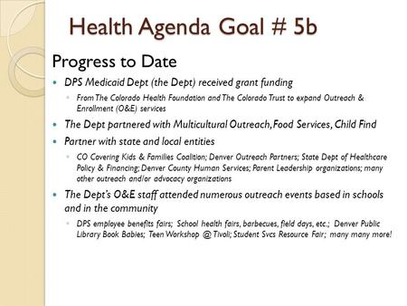 Health Agenda Goal # 5b Progress to Date DPS Medicaid Dept (the Dept) received grant funding ◦ From The Colorado Health Foundation and The Colorado Trust.