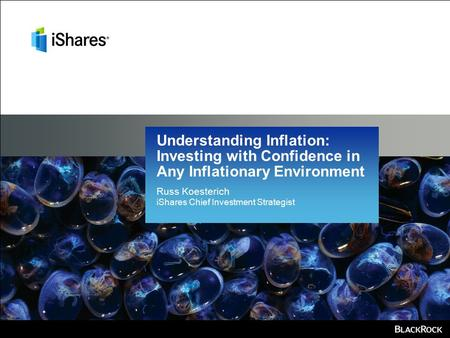 Russ Koesterich iShares Chief Investment Strategist Understanding Inflation: Investing with Confidence in Any Inflationary Environment.