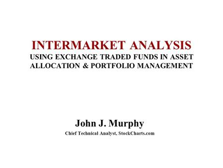 INTERMARKET ANALYSIS USING EXCHANGE TRADED FUNDS IN ASSET ALLOCATION & PORTFOLIO MANAGEMENT John J. Murphy Chief Technical Analyst, StockCharts.com.
