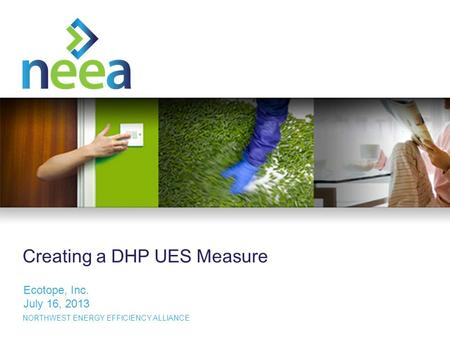 1 NORTHWEST ENERGY EFFICIENCY ALLIANCE Creating a DHP UES Measure Ecotope, Inc. July 16, 2013.