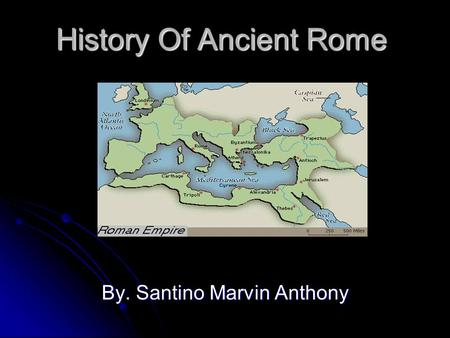History Of Ancient Rome By. Santino Marvin Anthony.