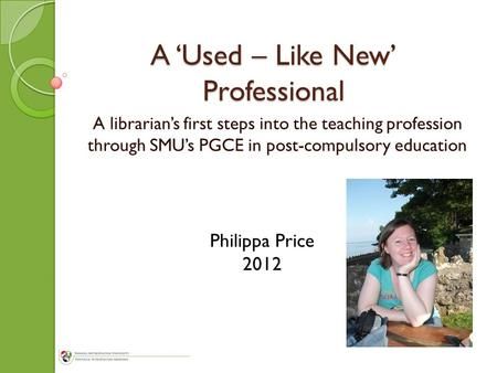 A 'Used – Like New' Professional A librarian's first steps into the teaching profession through SMU's PGCE in post-compulsory education Philippa Price.