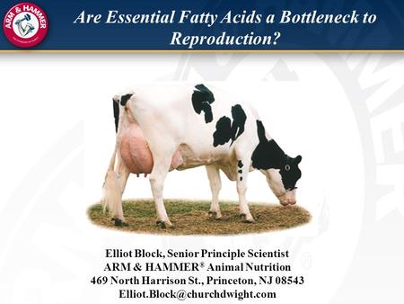 Are Essential Fatty Acids a Bottleneck to Reproduction? Elliot Block, Senior Principle Scientist ARM & HAMMER ® Animal Nutrition 469 North Harrison St.,