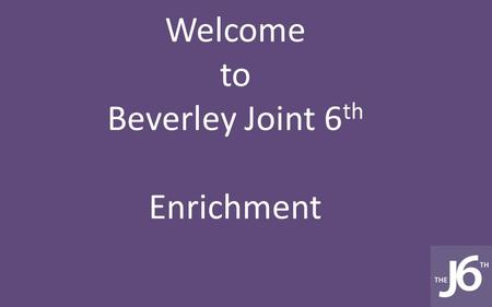 Welcome to Beverley Joint 6 th Enrichment. Enrichment is everything you do in sixth form beyond your studies.