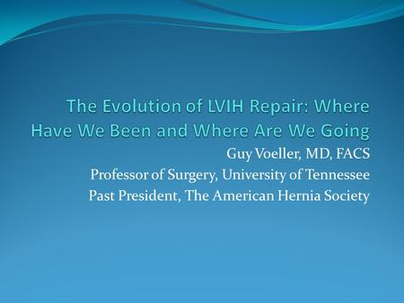 Guy Voeller, MD, FACS Professor of Surgery, University of Tennessee Past President, The American Hernia Society.