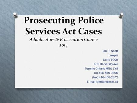 Prosecuting Police Services Act Cases Adjudicators & Prosecution Course 2014 Ian D. Scott Lawyer Suite 1900 439 University Ave Toronto Ontario M5G 1Y8.