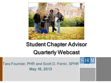 Tara Fournier, PHR and Scott D. Ferrin, SPHR May 16, 2013 Student Chapter Advisor Quarterly Webcast.