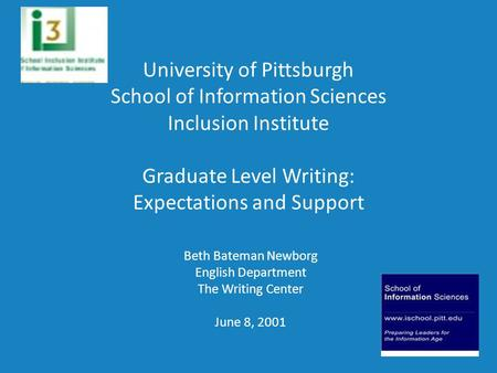 University of Pittsburgh School of Information Sciences Inclusion Institute Graduate Level Writing: Expectations and Support Beth Bateman Newborg English.
