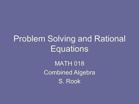 Problem Solving and Rational Equations MATH 018 Combined Algebra S. Rook.