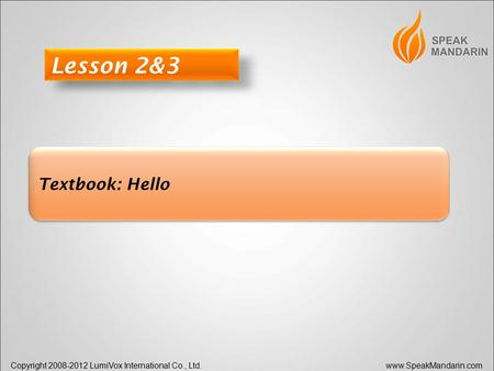 Copyright 2008-2012 LumiVox International Co., Ltd. www.SpeakMandarin.com Textbook: Hello Lesson 2&3.