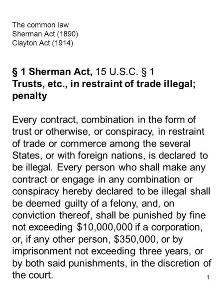1 The common law Sherman Act (1890) Clayton Act (1914) § 1 Sherman Act, 15 U.S.C. § 1 Trusts, etc., in restraint of trade illegal; penalty Every contract,