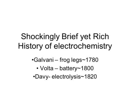 Shockingly Brief yet Rich History of electrochemistry Galvani – frog legs~1780 Volta – battery~1800 Davy- electrolysis~1820.