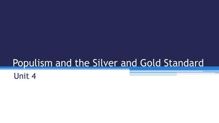 Populism and the Silver and Gold Standard Unit 4.