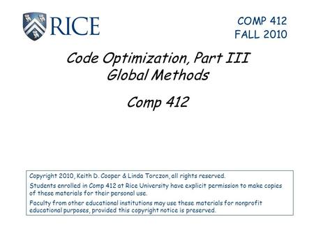 Code Optimization, Part III Global Methods Comp 412 Copyright 2010, Keith D. Cooper & Linda Torczon, all rights reserved. Students enrolled in Comp 412.