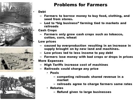 "Problems for Farmers Debt – Farmers to borrow money to buy food, clothing, and seed from stores. – Led to ""big business"" farming tied to markets and railroads."