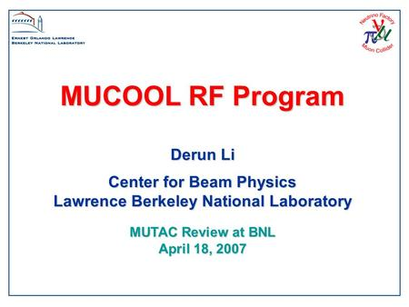 MUCOOL RF Program Derun Li Center for Beam Physics Lawrence Berkeley National Laboratory MUTAC Review at BNL April 18, 2007.