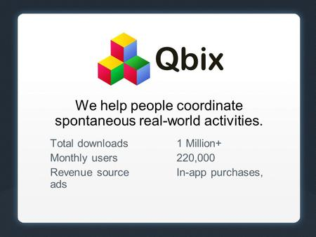 We help people coordinate spontaneous real-world activities. Total downloads1 Million+ Monthly users220,000 Revenue sourceIn-app purchases, ads Qbix.