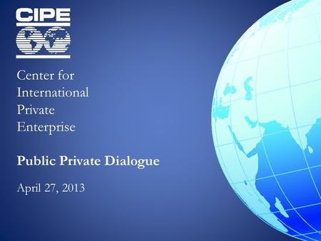 Center for International Private Enterprise Public Private Dialogue April 27, 2013.