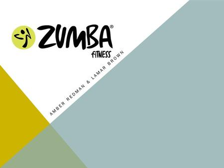 AMBER REDMAN & LAMAR BROWN. WHAT IS ZUMBA FITNESS? Zumba Fitness is a series of dance workouts inspired by Latin music. Created in 2001, Zumba now has.