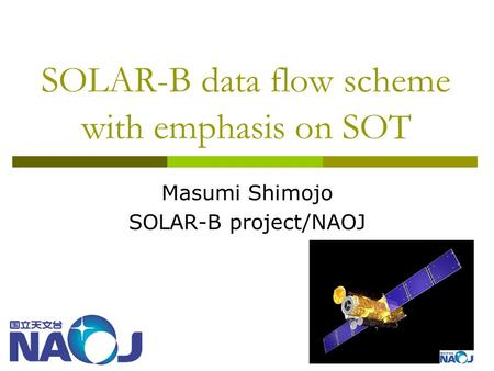SOLAR-B data flow scheme with emphasis on SOT Masumi Shimojo SOLAR-B project/NAOJ.