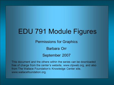 EDU 791 Module Figures Permissions for Graphics Barbara Orr September 2007 This document and the others within the series can be downloaded free of charge.