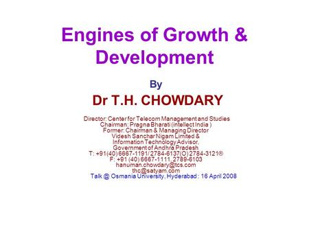Engines of Growth & Development By Dr T.H. CHOWDARY Director: Center for Telecom Management and Studies Chairman: Pragna Bharati (intellect India ) Former: