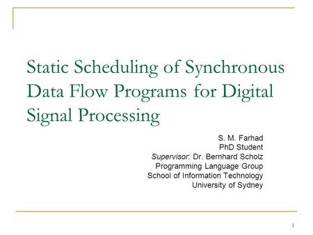 Static Scheduling of Synchronous Data Flow Programs for Digital Signal Processing S. M. Farhad PhD Student Supervisor: Dr. Bernhard Scholz Programming.